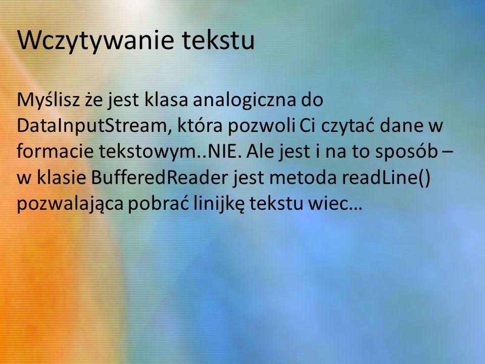 Wczytywanie tekstu Myślisz że jest klasa analogiczna do DataInputStream, która pozwoli Ci czytać dane w formacie tekstowym..NIE.