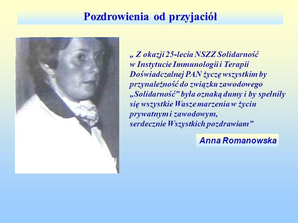 Anna Romanowska Pozdrowienia od przyjaciół Z okazji 25-lecia NSZZ Solidarność w Instytucie Immunologii i Terapii Doświadczalnej PAN życzę wszystkim by