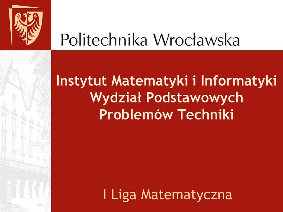 Instytut Matematyki i Informatyki Wydział Podstawowych Problemów Techniki I Liga Matematyczna