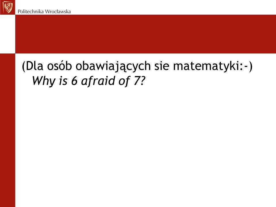 (Dla osób obawiających sie matematyki:-) Why is 6 afraid of 7?