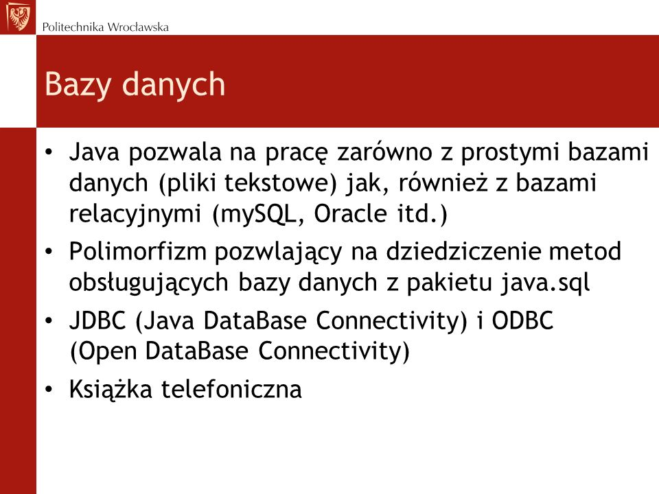 Bazy danych Java pozwala na pracę zarówno z prostymi bazami danych (pliki tekstowe) jak, również z bazami relacyjnymi (mySQL, Oracle itd.) Polimorfizm pozwlający na dziedziczenie metod obsługujących bazy danych z pakietu java.sql JDBC (Java DataBase Connectivity) i ODBC (Open DataBase Connectivity) Książka telefoniczna