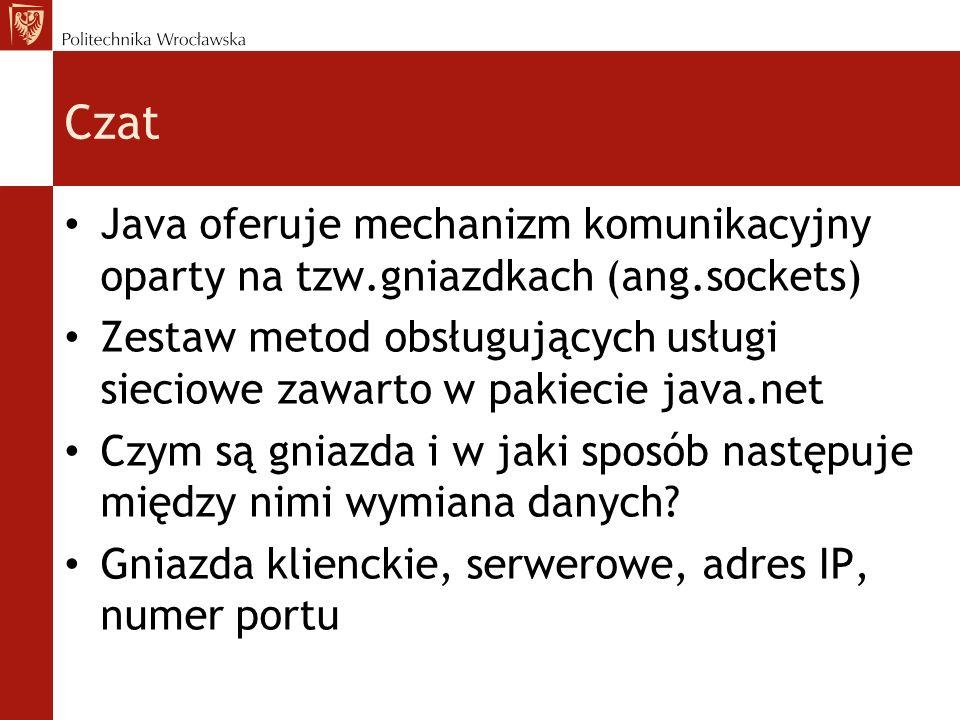 Czat Java oferuje mechanizm komunikacyjny oparty na tzw.gniazdkach (ang.sockets) Zestaw metod obsługujących usługi sieciowe zawarto w pakiecie java.ne