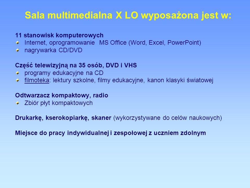 Sala multimedialna X LO wyposażona jest w: 11 stanowisk komputerowych Internet, oprogramowanie MS Office (Word, Excel, PowerPoint) nagrywarka CD/DVD Część telewizyjną na 35 osób, DVD i VHS programy edukacyjne na CD filmoteka: lektury szkolne, filmy edukacyjne, kanon klasyki światowej Odtwarzacz kompaktowy, radio Zbiór płyt kompaktowych Drukarkę, kserokopiarkę, skaner (wykorzystywane do celów naukowych) Miejsce do pracy indywidualnej i zespołowej z uczniem zdolnym