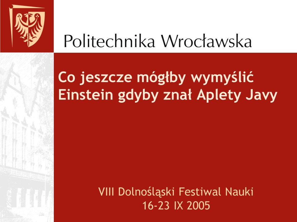 Co jeszcze mógłby wymyślić Einstein gdyby znał Aplety Javy VIII Dolnośląski Festiwal Nauki 16-23 IX 2005