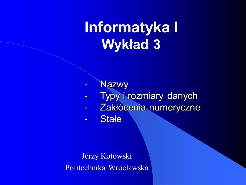 Informatyka I Wykład 3 Jerzy Kotowski Politechnika Wrocławska -Nazwy -Typy i rozmiary danych -Zakłócenia numeryczne -Stałe
