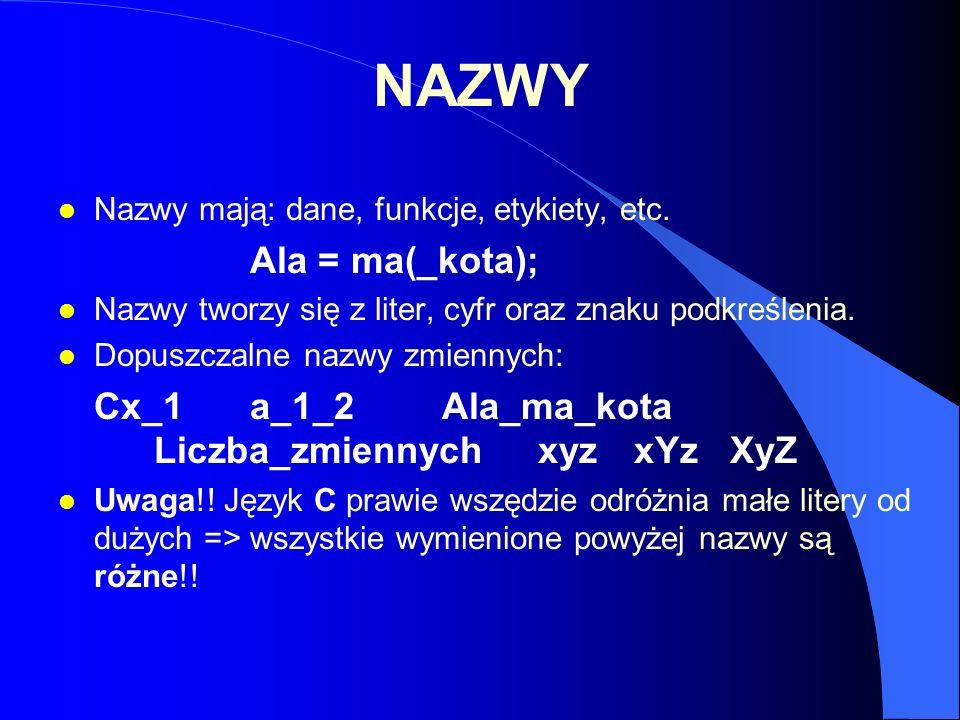 NAZWY l Nazwy mają: dane, funkcje, etykiety, etc. Ala = ma(_kota); l Nazwy tworzy się z liter, cyfr oraz znaku podkreślenia. l Dopuszczalne nazwy zmie
