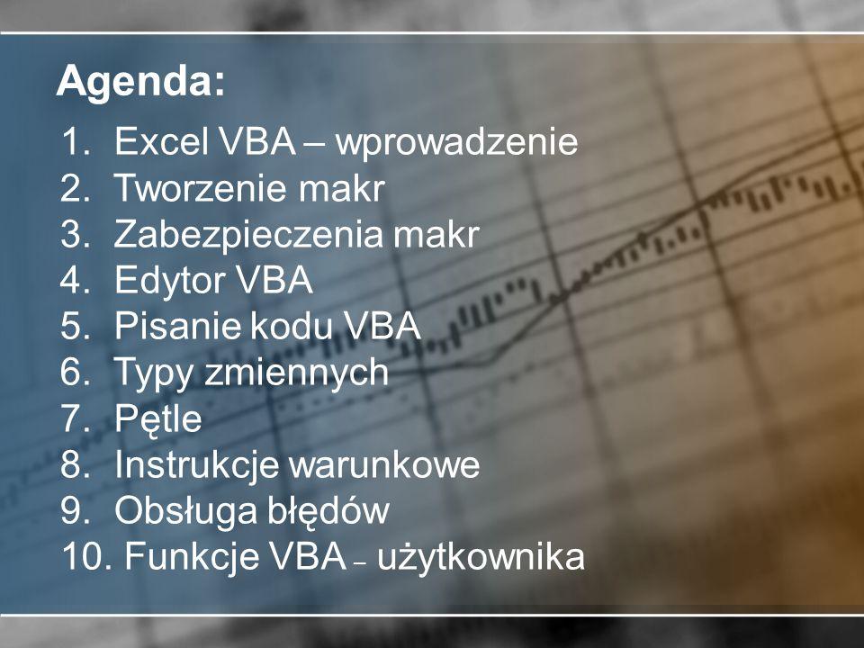 Agenda: 1. Excel VBA – wprowadzenie 2. Tworzenie makr 3. Zabezpieczenia makr 4. Edytor VBA 5. Pisanie kodu VBA 6. Typy zmiennych 7. Pętle 8. Instrukcj