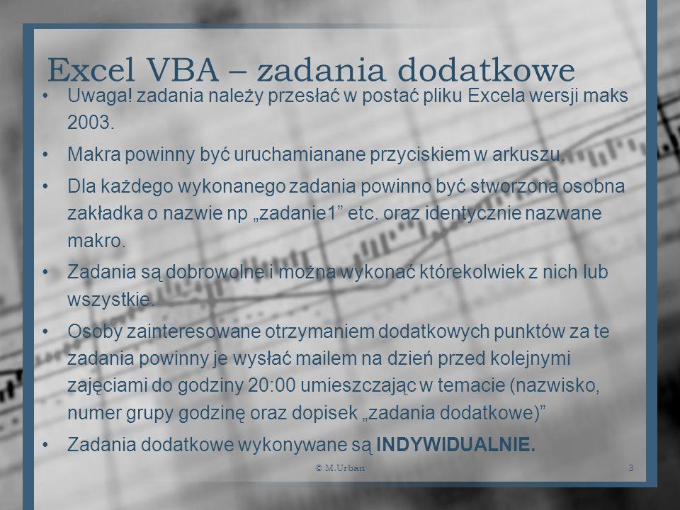 © M.Urban3 Excel VBA – zadania dodatkowe Uwaga! zadania należy przesłać w postać pliku Excela wersji maks 2003. Makra powinny być uruchamianane przyci