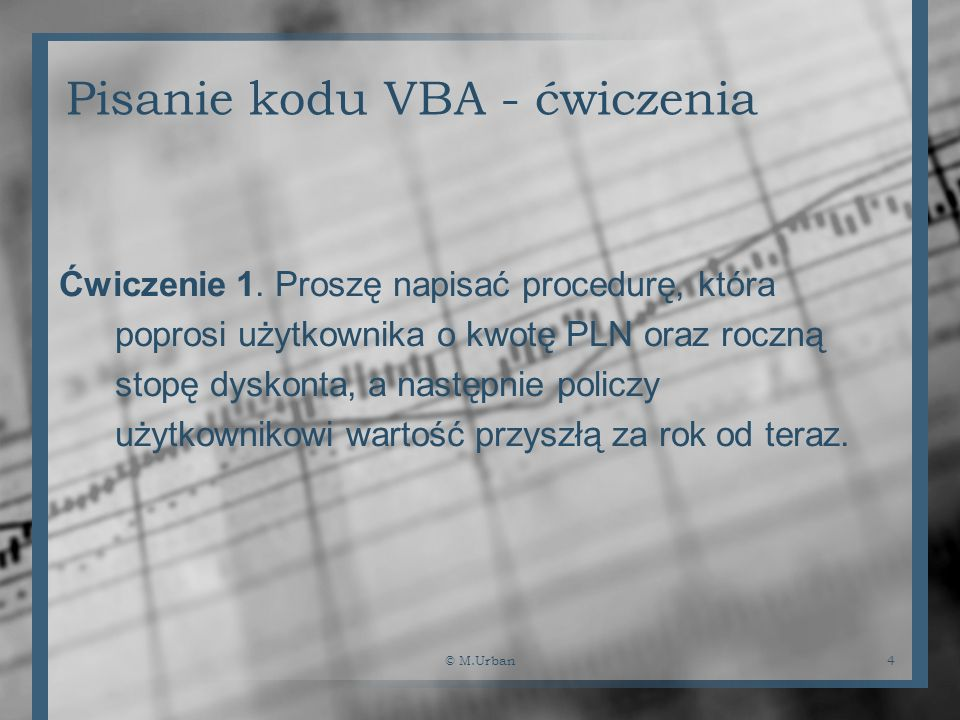 © M.Urban4 Pisanie kodu VBA - ćwiczenia Ćwiczenie 1. Proszę napisać procedurę, która poprosi użytkownika o kwotę PLN oraz roczną stopę dyskonta, a nas