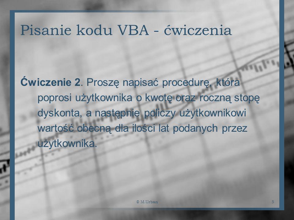 © M.Urban5 Pisanie kodu VBA - ćwiczenia Ćwiczenie 2. Proszę napisać procedurę, która poprosi użytkownika o kwotę oraz roczną stopę dyskonta, a następn