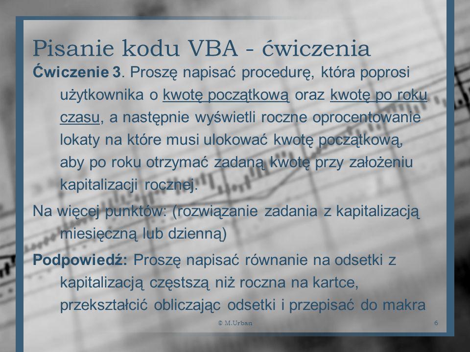 © M.Urban6 Pisanie kodu VBA - ćwiczenia Ćwiczenie 3. Proszę napisać procedurę, która poprosi użytkownika o kwotę początkową oraz kwotę po roku czasu,