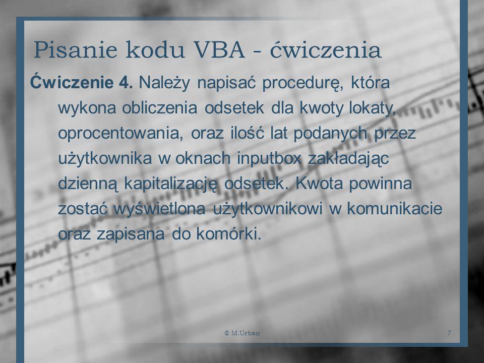 © M.Urban7 Pisanie kodu VBA - ćwiczenia Ćwiczenie 4. Należy napisać procedurę, która wykona obliczenia odsetek dla kwoty lokaty, oprocentowania, oraz
