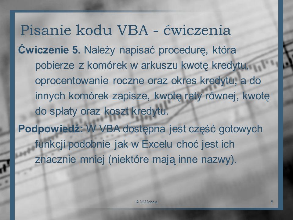 © M.Urban8 Pisanie kodu VBA - ćwiczenia Ćwiczenie 5. Należy napisać procedurę, która pobierze z komórek w arkuszu kwotę kredytu, oprocentowanie roczne