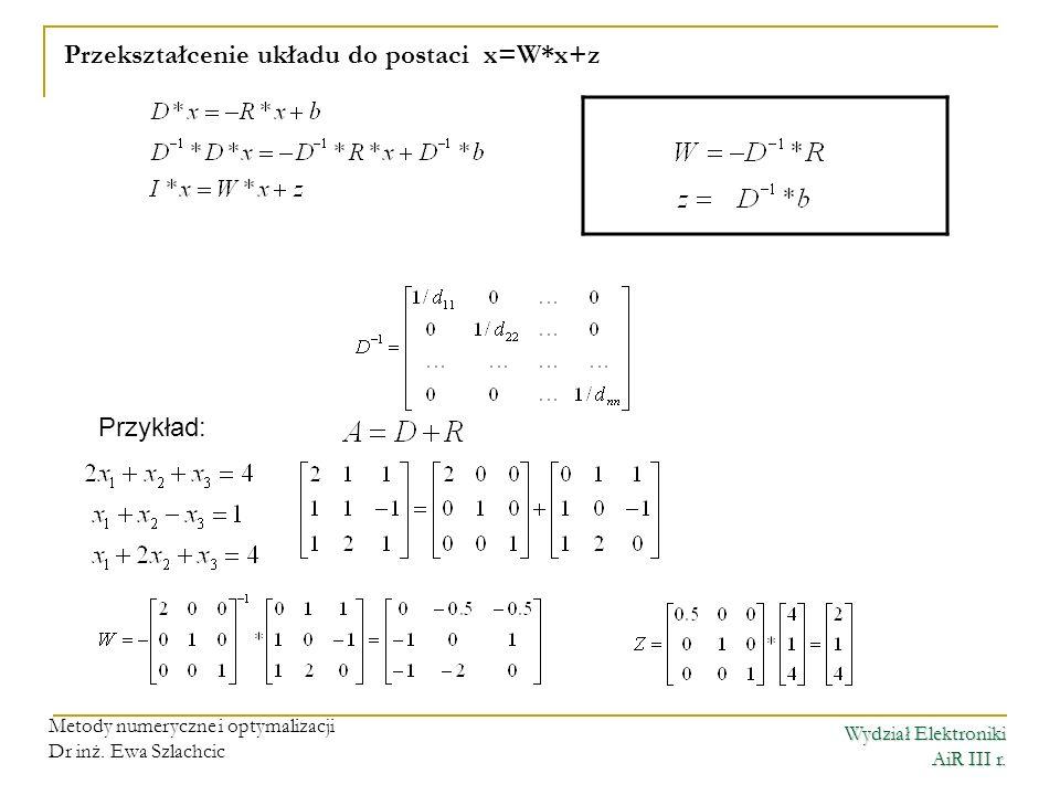 Wydział Elektroniki AiR III r. Metody numeryczne i optymalizacji Dr inż. Ewa Szlachcic Przekształcenie układu do postaci x=W*x+z Przykład:
