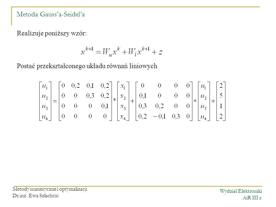 Wydział Elektroniki AiR III r. Metody numeryczne i optymalizacji Dr inż. Ewa Szlachcic Metoda Gaussa-Seidela Realizuje poniższy wzór: Postać przekszta
