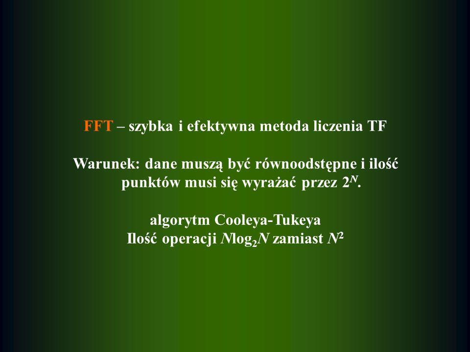 FFT – szybka i efektywna metoda liczenia TF Warunek: dane muszą być równoodstępne i ilość punktów musi się wyrażać przez 2 N. algorytm Cooleya-Tukeya