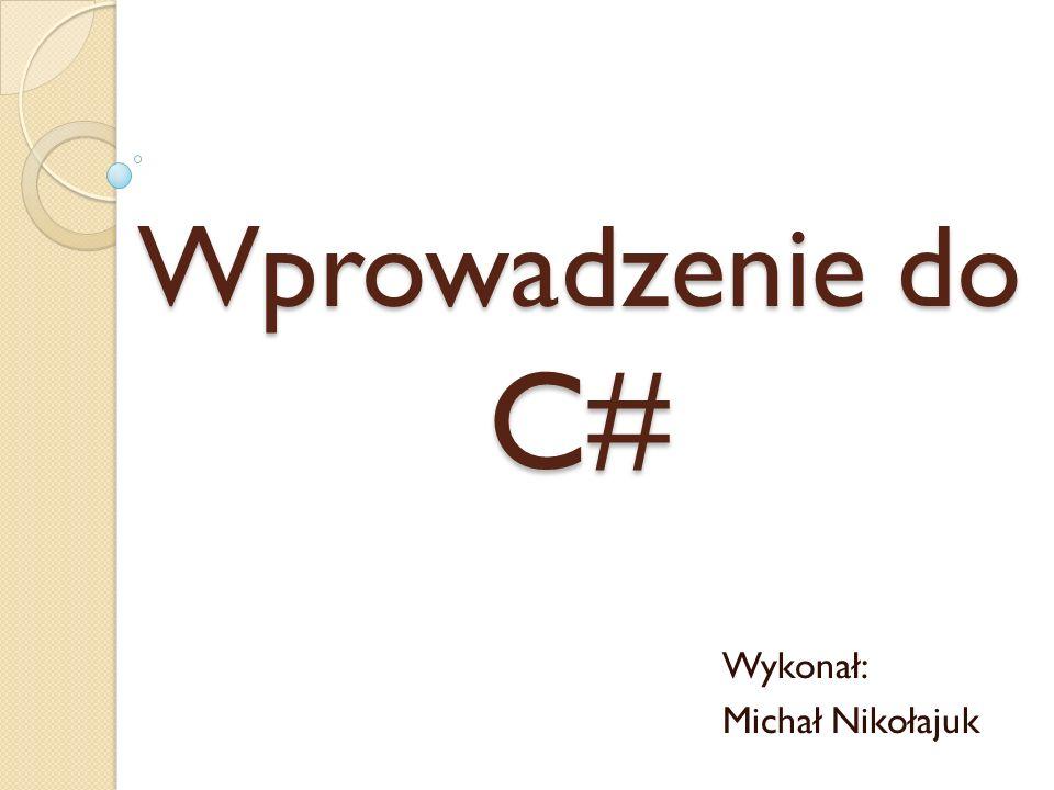 Wprowadzenie do C# Wykonał: Michał Nikołajuk
