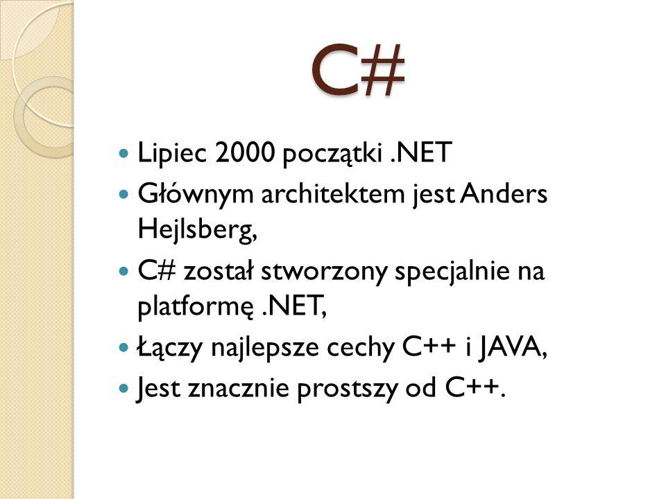 C# Lipiec 2000 początki.NET Głównym architektem jest Anders Hejlsberg, C# został stworzony specjalnie na platformę.NET, Łączy najlepsze cechy C++ i JA