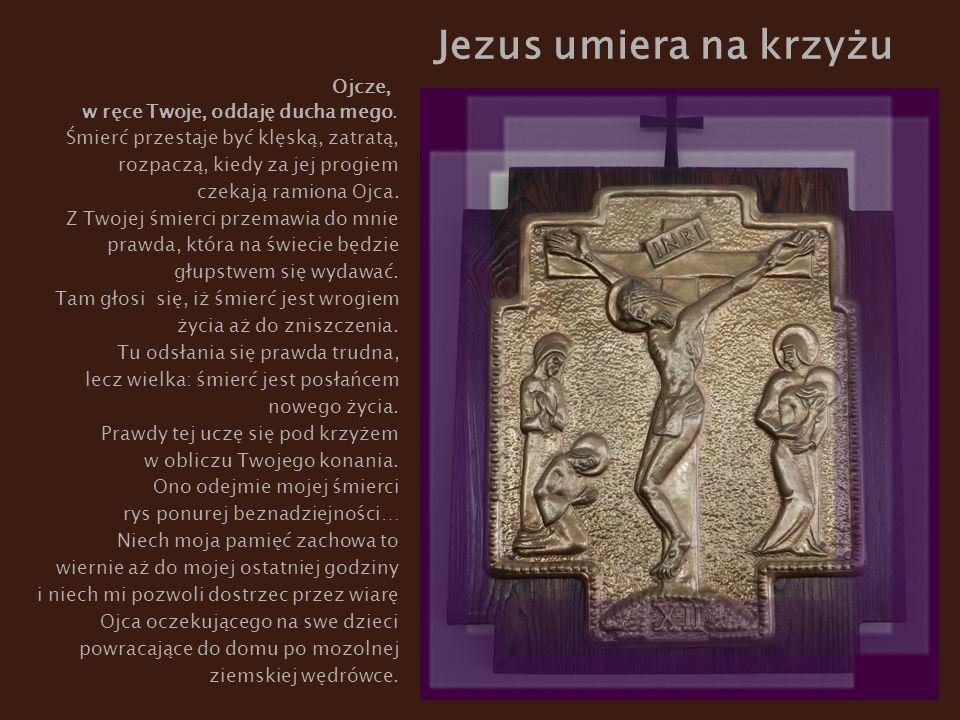 Jezus umiera na krzyżu Ojcze, w ręce Twoje, oddaję ducha mego. Śmierć przestaje być klęską, zatratą, rozpaczą, kiedy za jej progiem czekają ramiona Oj