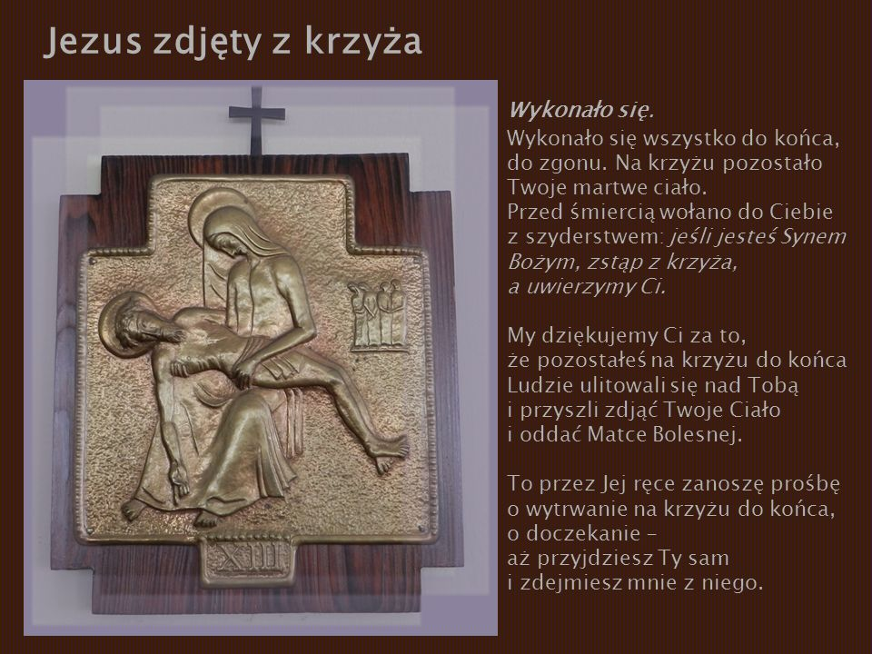 Jezus zdjęty z krzyża Wykonało się. Wykonało się wszystko do końca, do zgonu. Na krzyżu pozostało Twoje martwe ciało. Przed śmiercią wołano do Ciebie