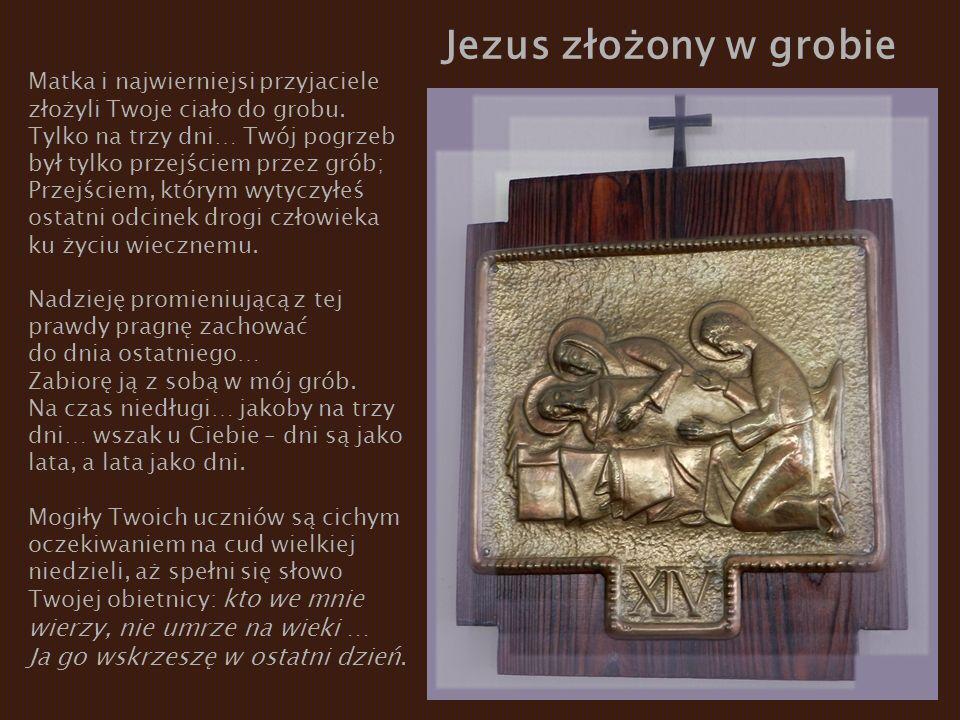 Jezus złożony w grobie Matka i najwierniejsi przyjaciele złożyli Twoje ciało do grobu. Tylko na trzy dni… Twój pogrzeb był tylko przejściem przez grób