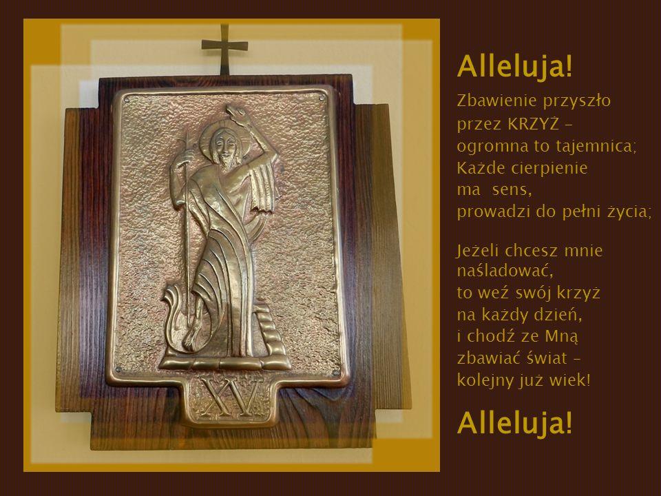 Alleluja! Zbawienie przyszło przez KRZYŻ - ogromna to tajemnica; Każde cierpienie ma sens, prowadzi do pełni życia; Jeżeli chcesz mnie naśladować, to