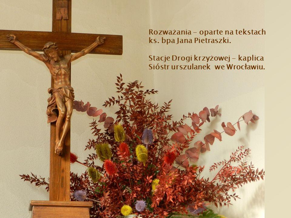 Rozważania - oparte na tekstach ks. bpa Jana Pietraszki. Stacje Drogi krzyżowej - kaplica Sióstr urszulanek we Wrocławiu.