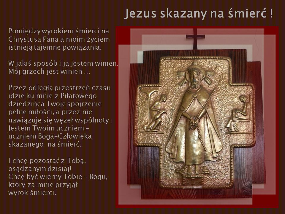 Jezus skazany na śmierć ! Pomiędzy wyrokiem śmierci na Chrystusa Pana a moim życiem istnieją tajemne powiązania. W jakiś sposób i ja jestem winien. Mó