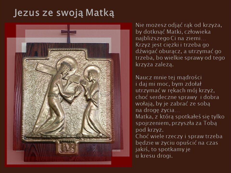 Jezus ze swoją Matką Nie możesz odjąć rąk od krzyża, by dotknąć Matki, człowieka najbliższego Ci na ziemi… Krzyż jest ciężki i trzeba go dźwigać oburącz, a utrzymać go trzeba, bo wielkie sprawy od tego krzyża zależą.