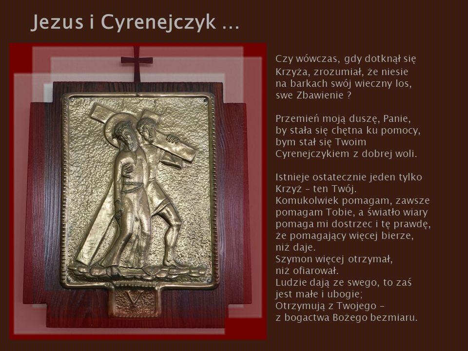 Jezus i Cyrenejczyk … Czy wówczas, gdy dotknął się Krzyża, zrozumiał, że niesie na barkach swój wieczny los, swe Zbawienie ? Przemień moją duszę, Pani
