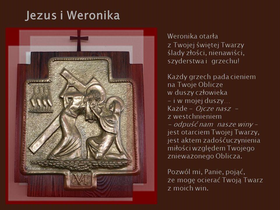 Jezus i Weronika Weronika otarła z Twojej świętej Twarzy ślady złości, nienawiści, szyderstwa i grzechu! Każdy grzech pada cieniem na Twoje Oblicze w