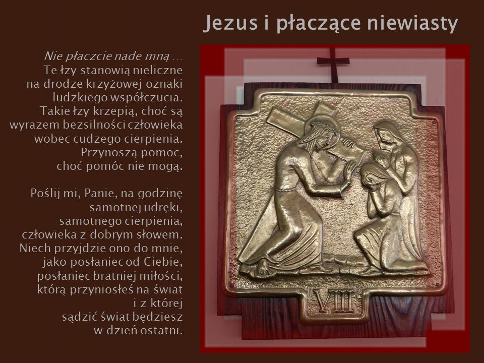 Jezus i płaczące niewiasty Nie płaczcie nade mną … Te łzy stanowią nieliczne na drodze krzyżowej oznaki ludzkiego współczucia. Takie łzy krzepią, choć