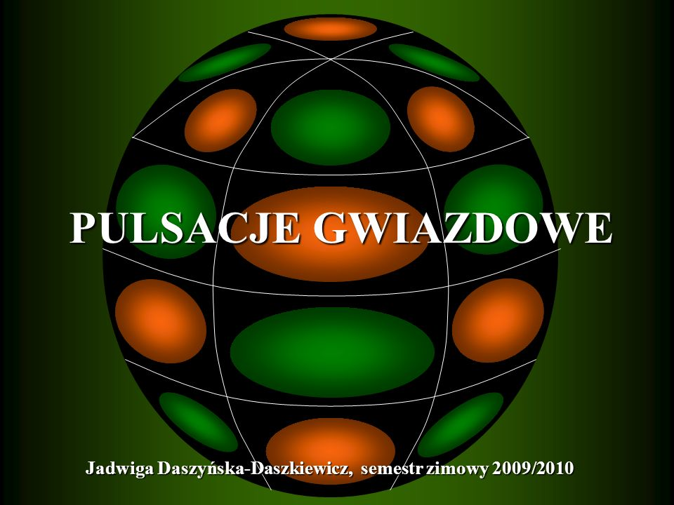 Jadwiga Daszyńska-Daszkiewicz, semestr zimowy 2009/2010 PULSACJE GWIAZDOWE PULSACJE GWIAZDOWE
