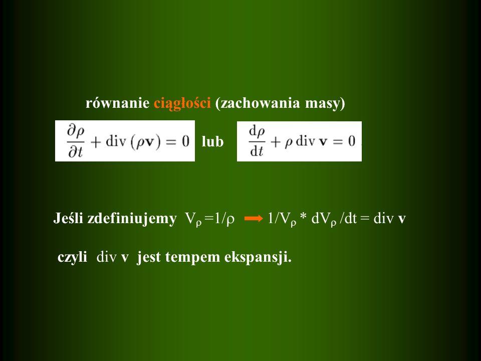 równanie ciągłości (zachowania masy) lub Jeśli zdefiniujemy V =1/ 1/V * dV /dt = div v czyli div v jest tempem ekspansji.