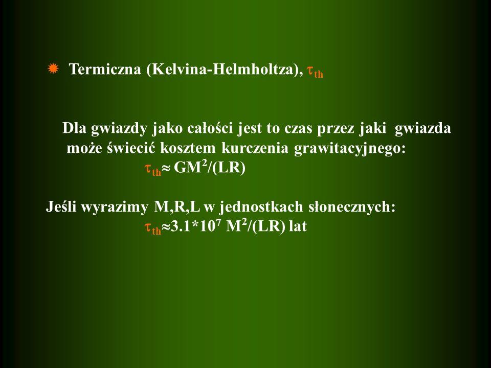Termiczna (Kelvina-Helmholtza), th Dla gwiazdy jako całości jest to czas przez jaki gwiazda może świecić kosztem kurczenia grawitacyjnego: th GM 2 /(L
