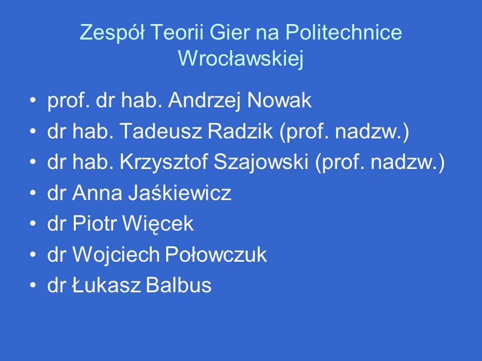 Zespół Teorii Gier na Politechnice Wrocławskiej prof. dr hab. Andrzej Nowak dr hab. Tadeusz Radzik (prof. nadzw.) dr hab. Krzysztof Szajowski (prof. n