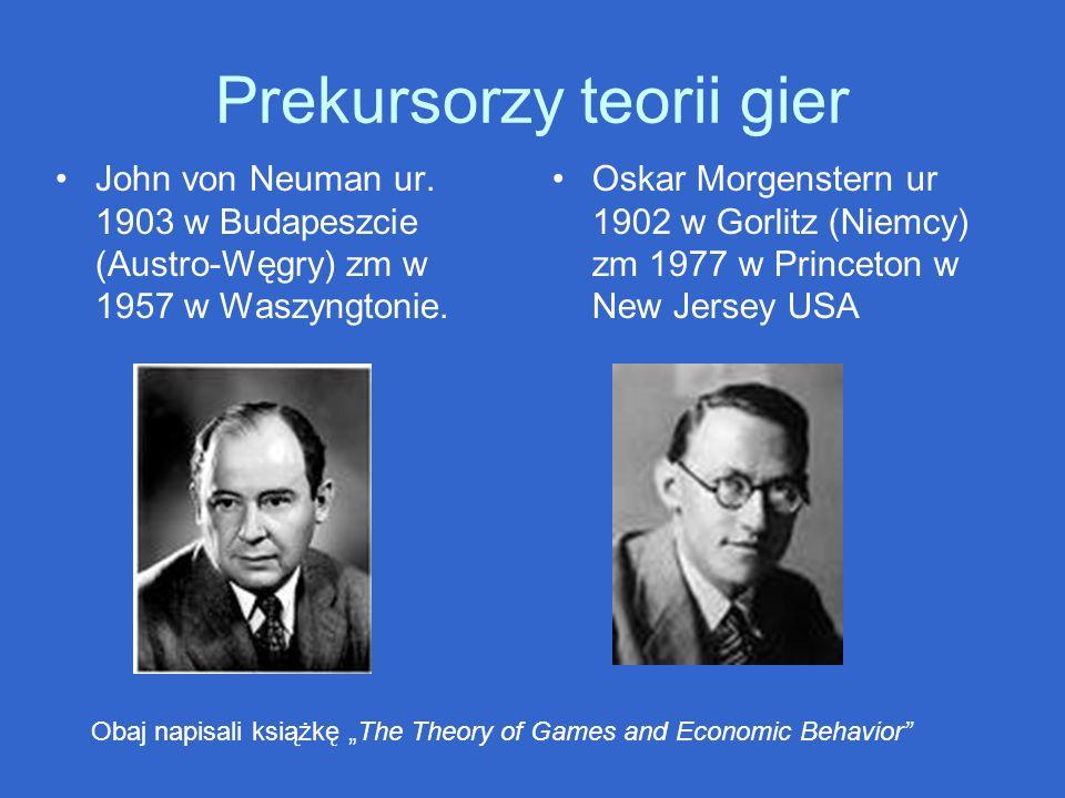 Prekursorzy teorii gier John von Neuman ur. 1903 w Budapeszcie (Austro-Węgry) zm w 1957 w Waszyngtonie. Oskar Morgenstern ur 1902 w Gorlitz (Niemcy) z