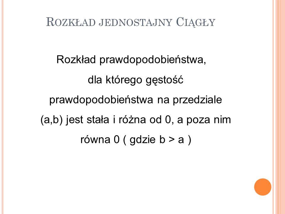 Rozkład prawdopodobieństwa, dla którego gęstość prawdopodobieństwa na przedziale (a,b) jest stała i różna od 0, a poza nim równa 0 ( gdzie b > a ) R O