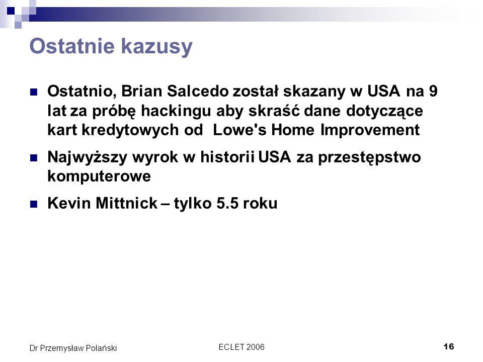 ECLET 200616 Dr Przemysław Polański Ostatnie kazusy Ostatnio, Brian Salcedo został skazany w USA na 9 lat za próbę hackingu aby skraść dane dotyczące