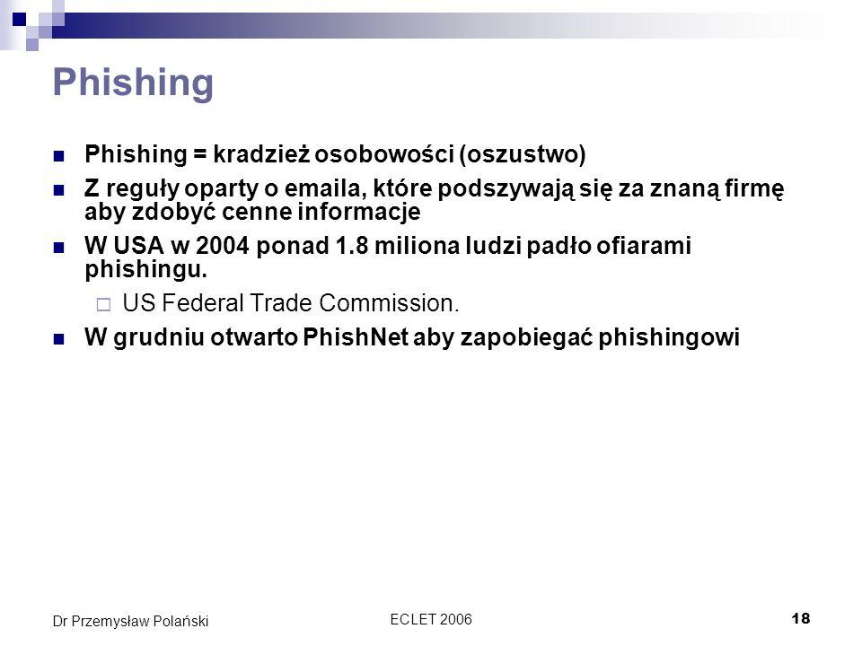 ECLET 200618 Dr Przemysław Polański Phishing Phishing = kradzież osobowości (oszustwo) Z reguły oparty o emaila, które podszywają się za znaną firmę a