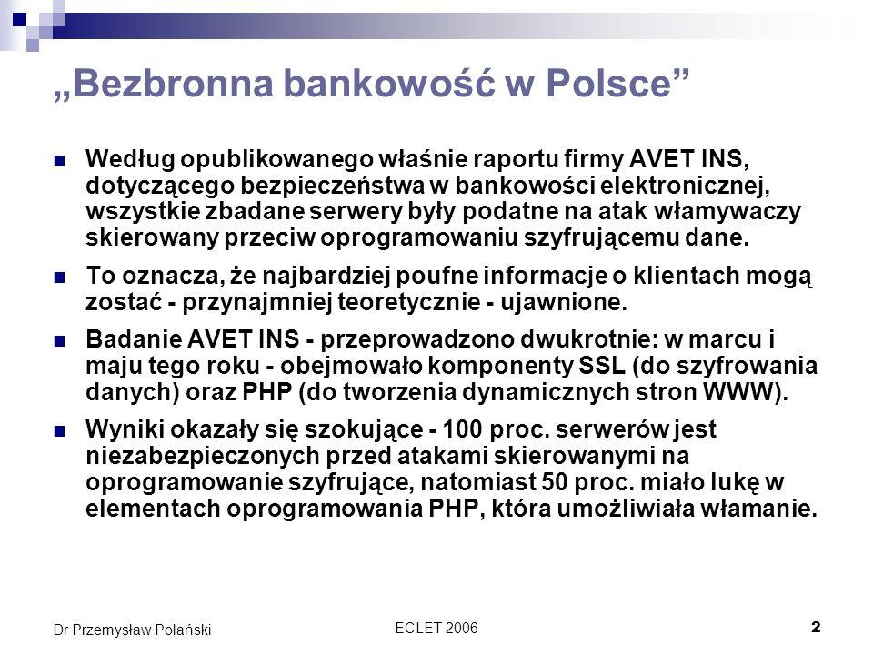 ECLET 20063 Dr Przemysław Polański Bezbronna bankowość w Polsce Podobne wyniki, świadczące o nieprzygotowaniu systemów informatycznych w polskich przedsiębiorstwach, firma AVET INS uzyskała po sprawdzeniu serwerów internetowych Apache.