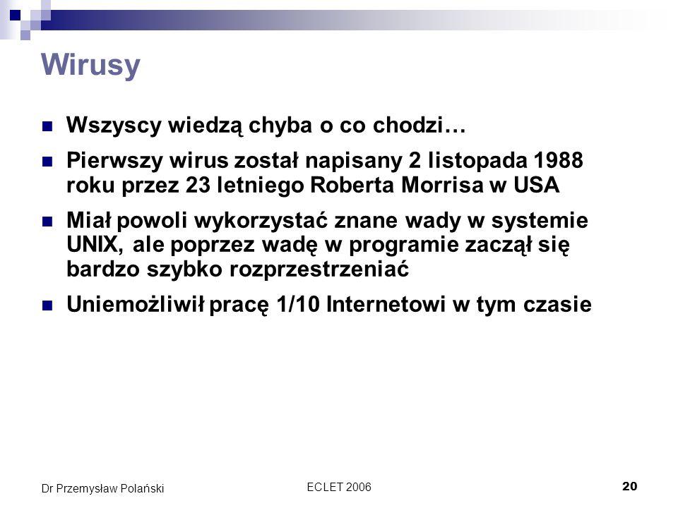 ECLET 200620 Dr Przemysław Polański Wirusy Wszyscy wiedzą chyba o co chodzi… Pierwszy wirus został napisany 2 listopada 1988 roku przez 23 letniego Ro
