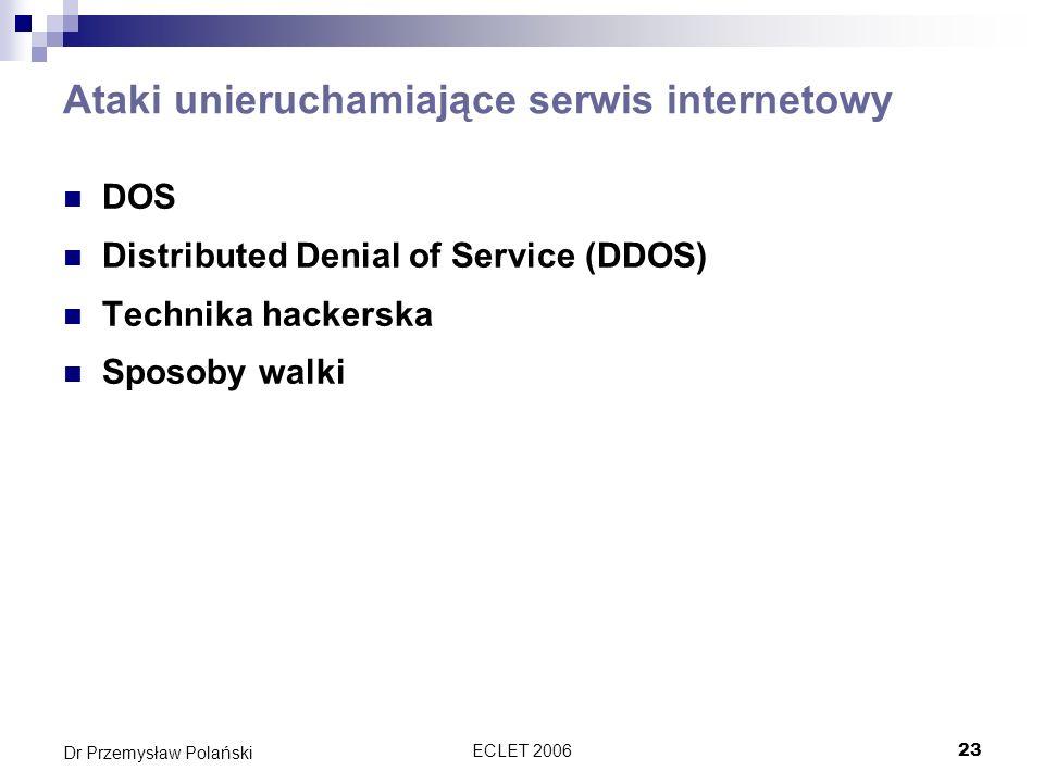 ECLET 200623 Dr Przemysław Polański Ataki unieruchamiające serwis internetowy DOS Distributed Denial of Service (DDOS) Technika hackerska Sposoby walk