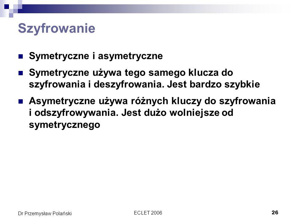 ECLET 200626 Dr Przemysław Polański Szyfrowanie Symetryczne i asymetryczne Symetryczne używa tego samego klucza do szyfrowania i deszyfrowania. Jest b