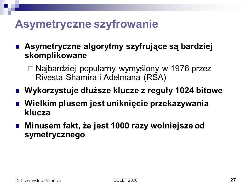 ECLET 200627 Dr Przemysław Polański Asymetryczne szyfrowanie Asymetryczne algorytmy szyfrujące są bardziej skomplikowane Najbardziej popularny wymyślo