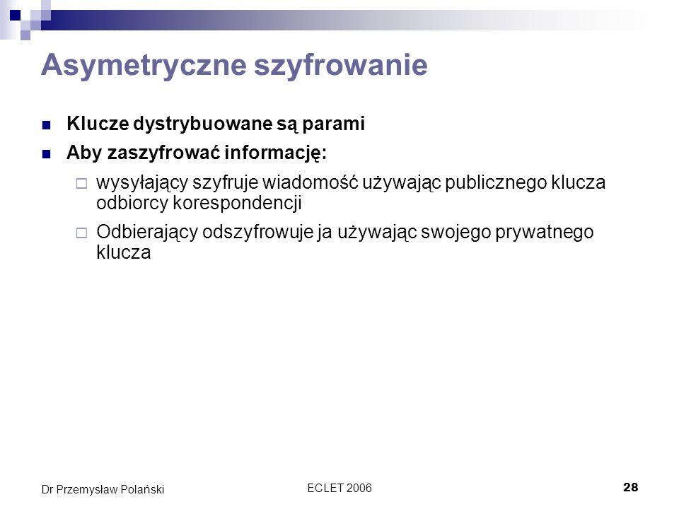 ECLET 200628 Dr Przemysław Polański Asymetryczne szyfrowanie Klucze dystrybuowane są parami Aby zaszyfrować informację: wysyłający szyfruje wiadomość