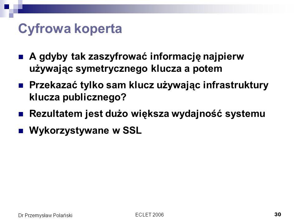 ECLET 200630 Dr Przemysław Polański Cyfrowa koperta A gdyby tak zaszyfrować informację najpierw używając symetrycznego klucza a potem Przekazać tylko