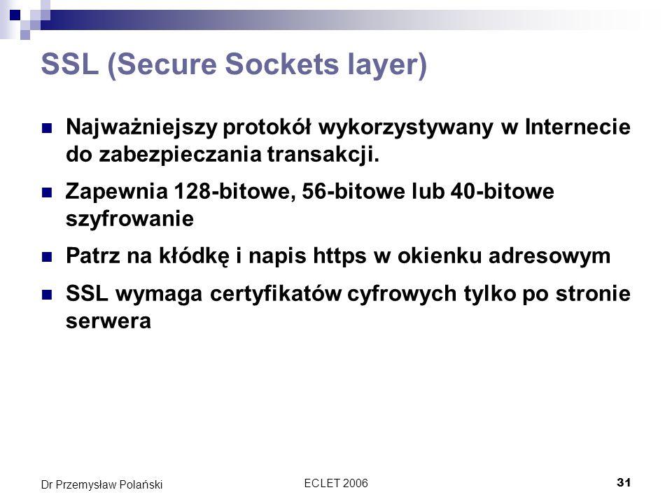 ECLET 200631 Dr Przemysław Polański SSL (Secure Sockets layer) Najważniejszy protokół wykorzystywany w Internecie do zabezpieczania transakcji. Zapewn