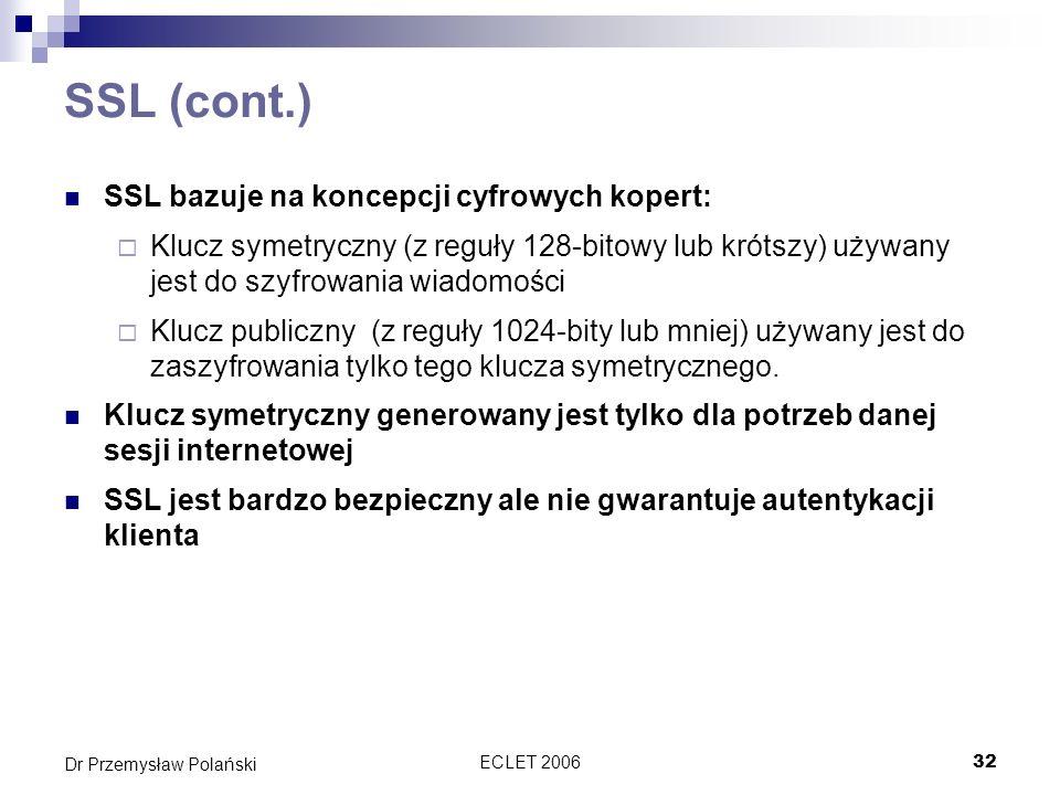 ECLET 200632 Dr Przemysław Polański SSL (cont.) SSL bazuje na koncepcji cyfrowych kopert: Klucz symetryczny (z reguły 128-bitowy lub krótszy) używany