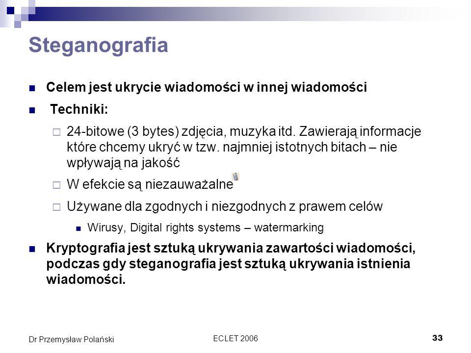 ECLET 200633 Dr Przemysław Polański Steganografia Celem jest ukrycie wiadomości w innej wiadomości Techniki: 24-bitowe (3 bytes) zdjęcia, muzyka itd.